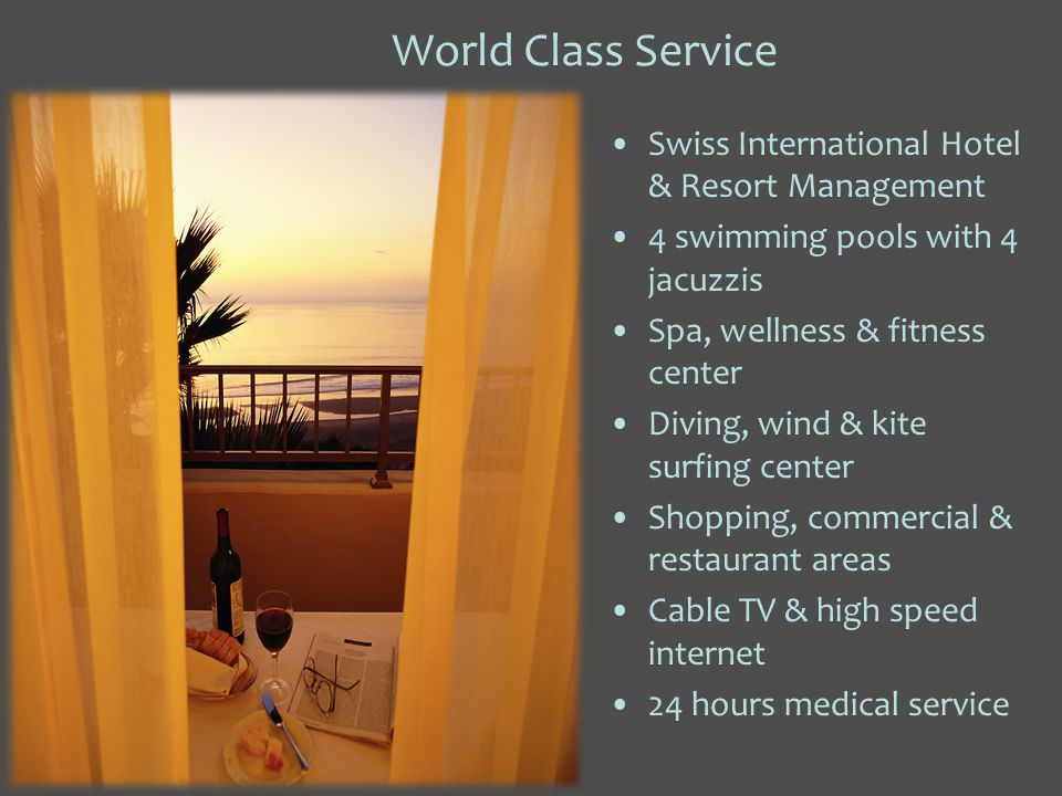 World Class Service Swiss International Hotel & Resort Management 4 swimming pools with 4 jacuzzis Spa, wellness & fitness center Diving, wind & kite surfing center Shopping, commercial & restaurant areas Cable TV & high speed internet 24 hours medical service