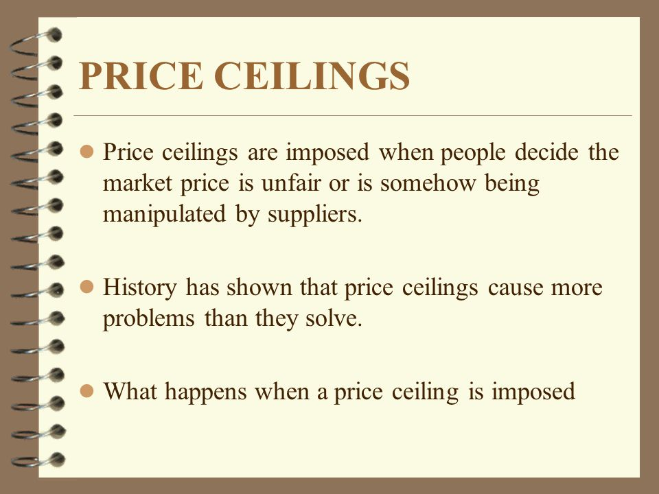 PRICE CEILINGS l Price ceilings are imposed when people decide the market price is unfair or is somehow being manipulated by suppliers.