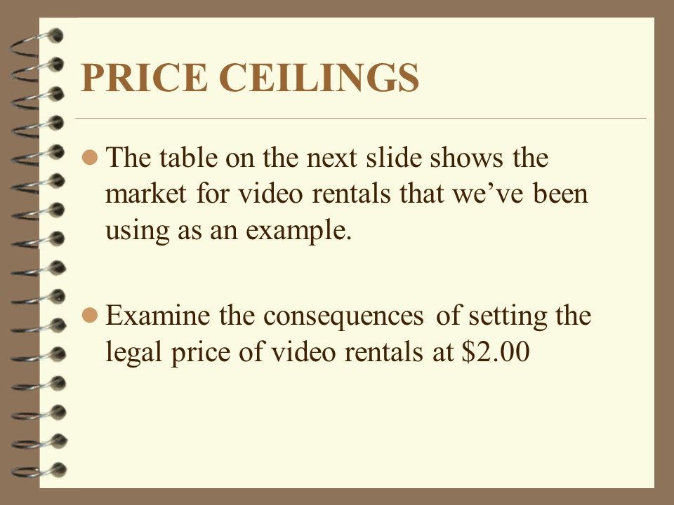 PRICE CEILINGS l The table on the next slide shows the market for video rentals that weve been using as an example.