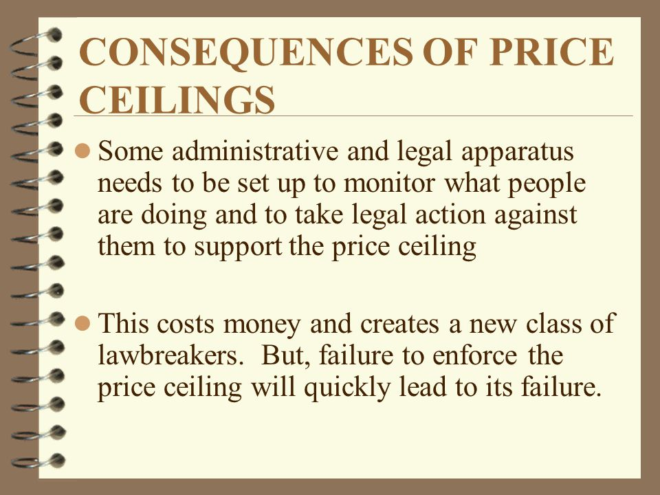 CONSEQUENCES OF PRICE CEILINGS l Some administrative and legal apparatus needs to be set up to monitor what people are doing and to take legal action against them to support the price ceiling l This costs money and creates a new class of lawbreakers.
