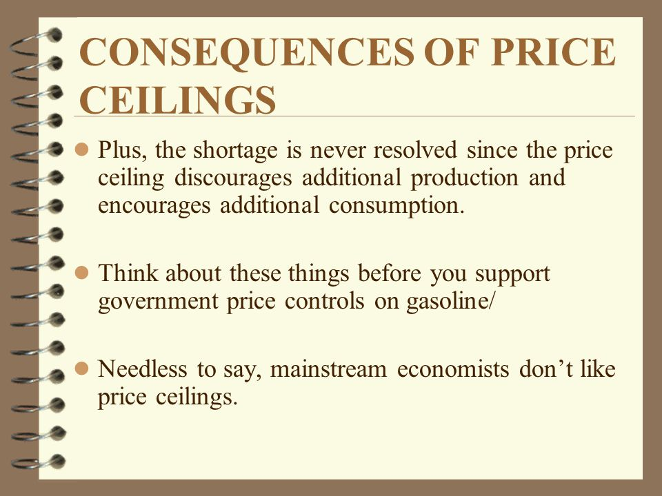 CONSEQUENCES OF PRICE CEILINGS l Plus, the shortage is never resolved since the price ceiling discourages additional production and encourages additional consumption.