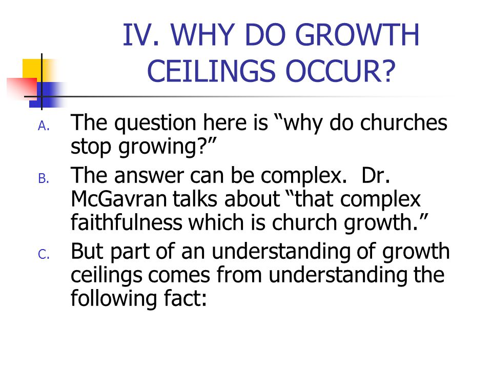 IV. WHY DO GROWTH CEILINGS OCCUR. A. The question here is why do churches stop growing.