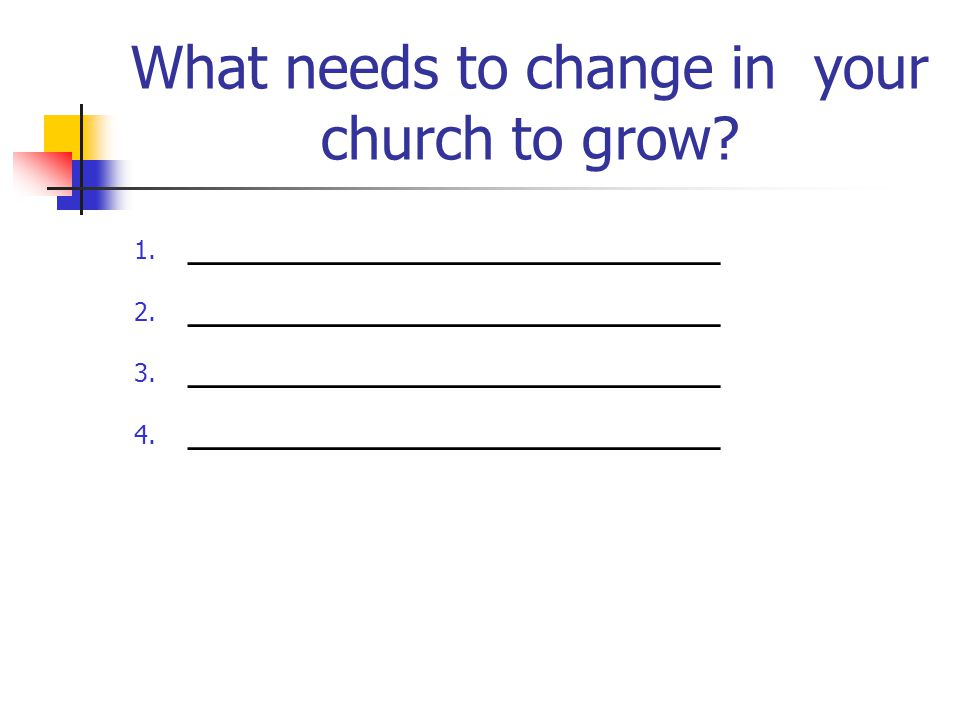 What needs to change in your church to grow. 1. _______________________ 2.