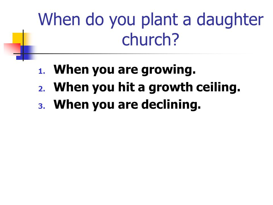 When do you plant a daughter church. 1. When you are growing.