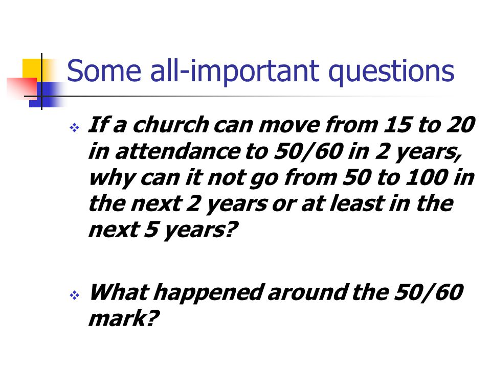 Some all-important questions If a church can move from 15 to 20 in attendance to 50/60 in 2 years, why can it not go from 50 to 100 in the next 2 years or at least in the next 5 years.