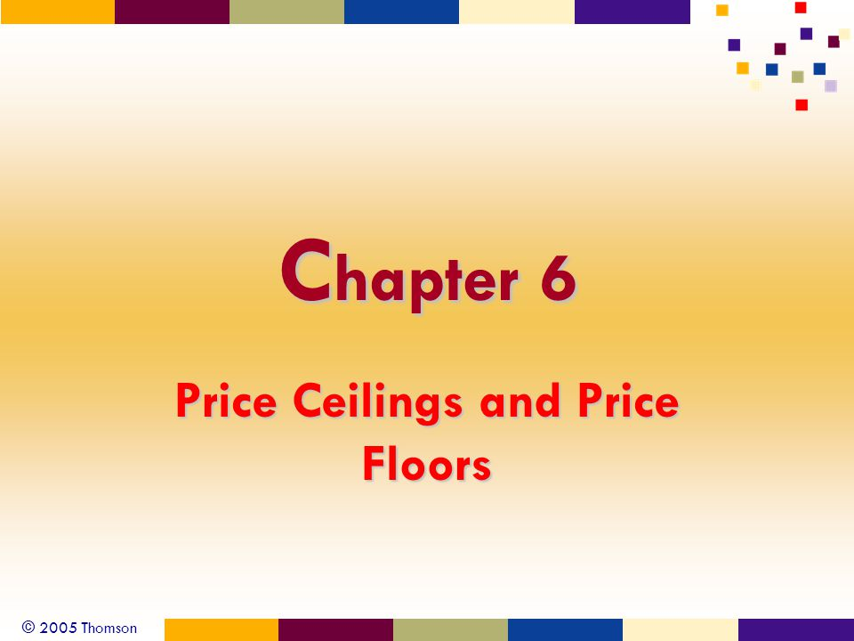 © 2005 Thomson C hapter 6 Price Ceilings and Price Floors