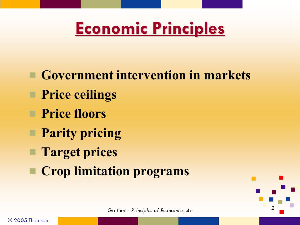 © 2005 Thomson 2 Gottheil - Principles of Economics, 4e Economic Principles Government intervention in markets Price ceilings Price floors Parity pricing Target prices Crop limitation programs