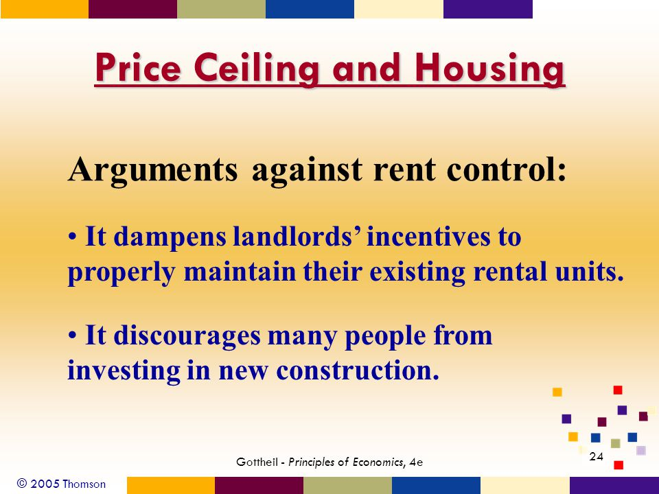 © 2005 Thomson 24 Gottheil - Principles of Economics, 4e Price Ceiling and Housing Arguments against rent control: It dampens landlords incentives to properly maintain their existing rental units.