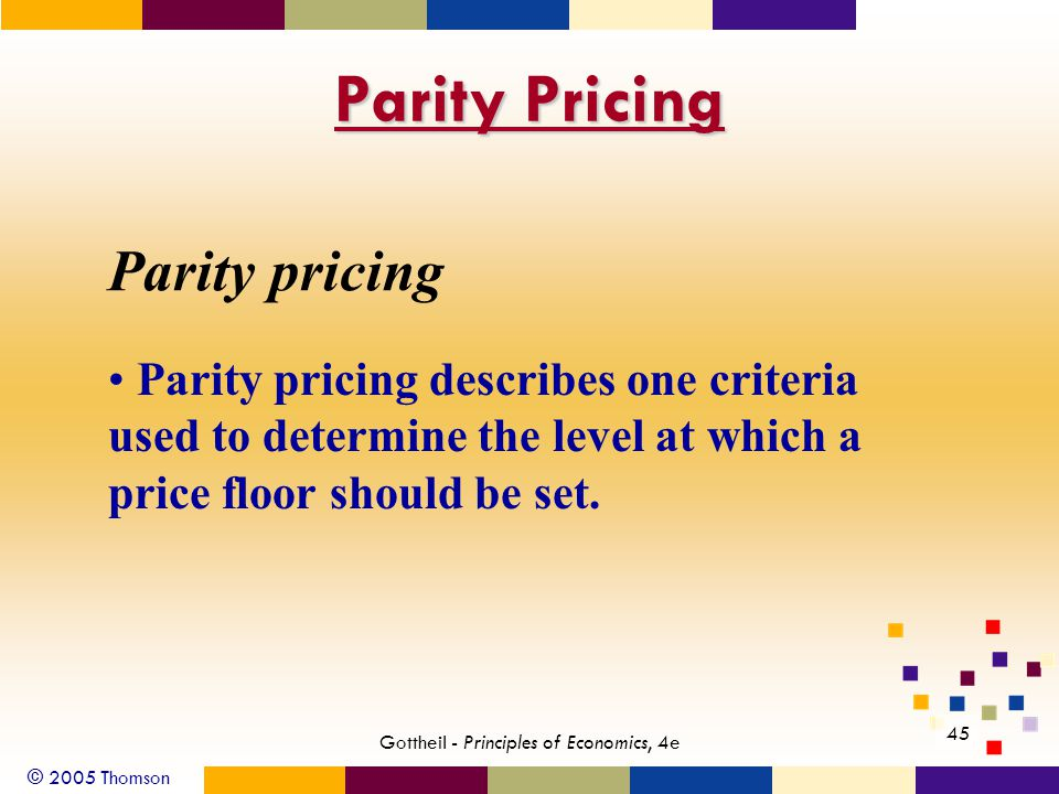 © 2005 Thomson 45 Gottheil - Principles of Economics, 4e Parity pricing Parity pricing describes one criteria used to determine the level at which a price floor should be set.