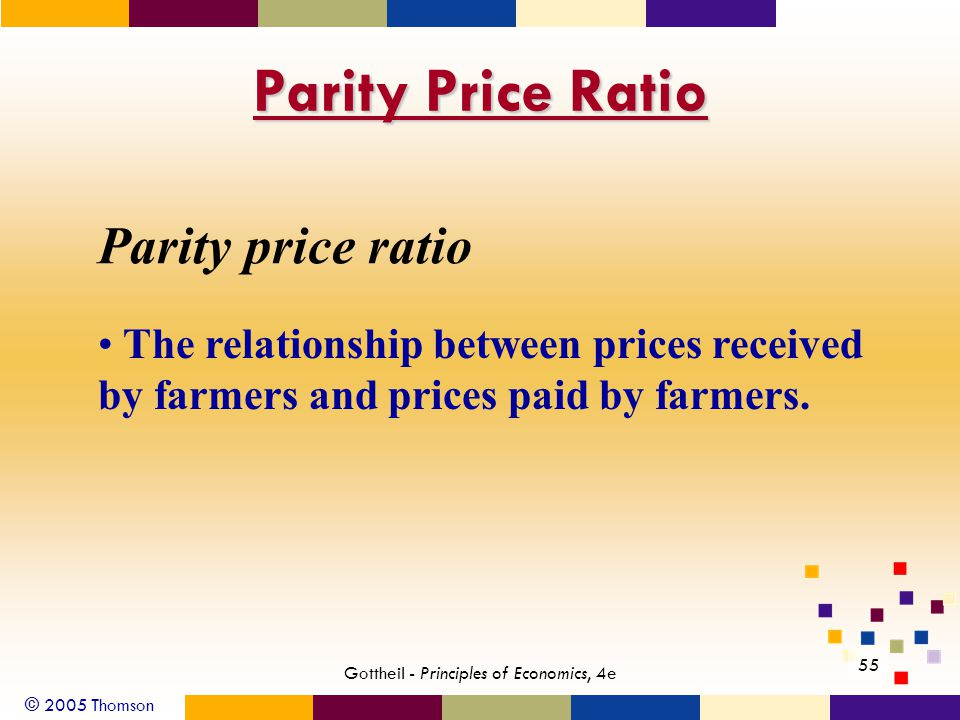 © 2005 Thomson 55 Gottheil - Principles of Economics, 4e Parity Price Ratio Parity price ratio The relationship between prices received by farmers and prices paid by farmers.