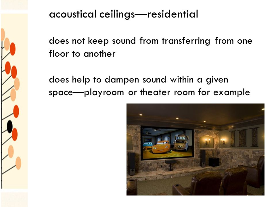 acoustical ceilingsresidential does not keep sound from transferring from one floor to another does help to dampen sound within a given spaceplayroom or theater room for example