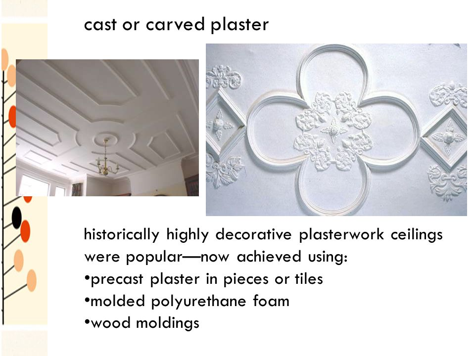 cast or carved plaster historically highly decorative plasterwork ceilings were popularnow achieved using: precast plaster in pieces or tiles molded polyurethane foam wood moldings