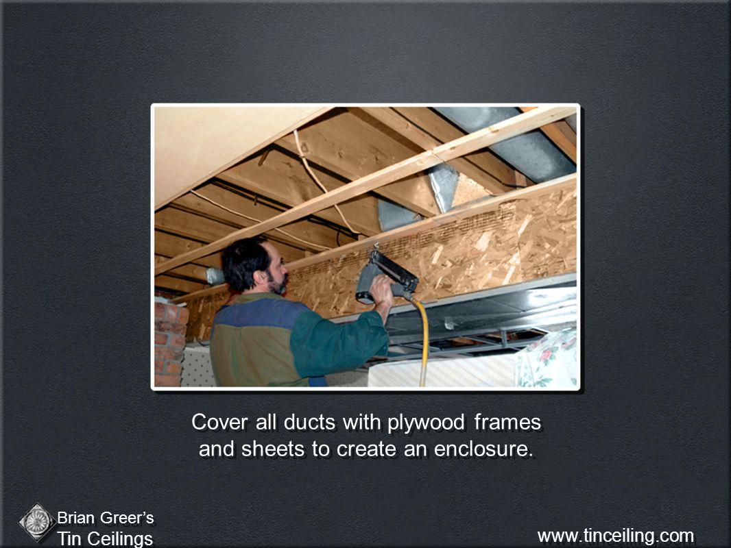 Cover all ducts with plywood frames and sheets to create an enclosure.