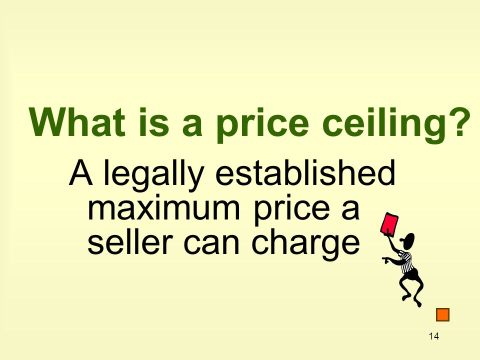 14 What is a price ceiling A legally established maximum price a seller can charge