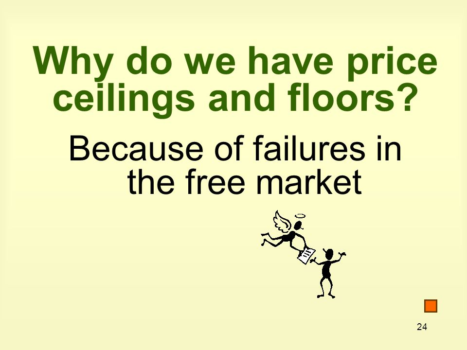 24 Why do we have price ceilings and floors Because of failures in the free market