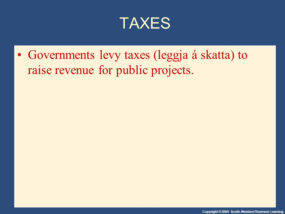 Copyright © 2004 South-Western/Thomson Learning TAXES Governments levy taxes (leggja á skatta) to raise revenue for public projects.