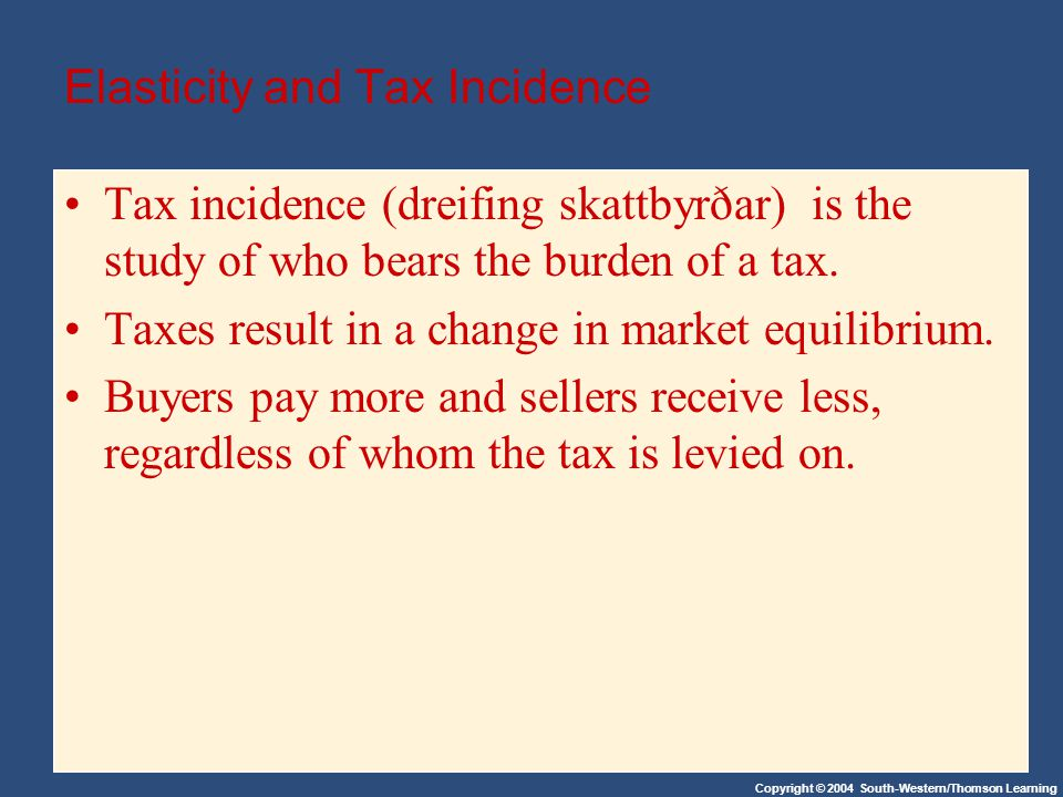 Copyright © 2004 South-Western/Thomson Learning Elasticity and Tax Incidence Tax incidence (dreifing skattbyrðar) is the study of who bears the burden of a tax.