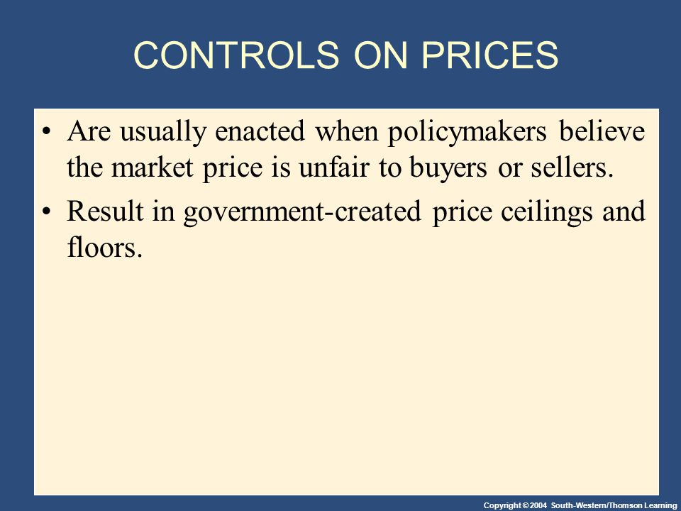 Copyright © 2004 South-Western/Thomson Learning CONTROLS ON PRICES Are usually enacted when policymakers believe the market price is unfair to buyers or sellers.