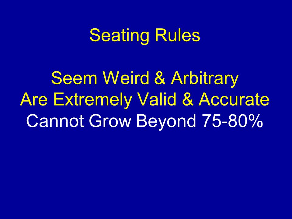 Seating Rules Seem Weird & Arbitrary Are Extremely Valid & Accurate Cannot Grow Beyond 75-80%