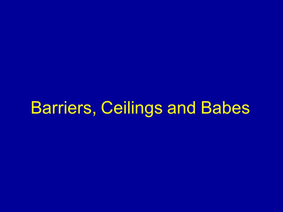 Barriers, Ceilings and Babes