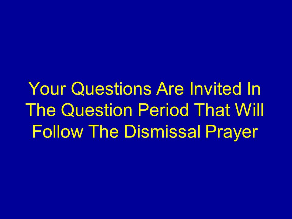 Your Questions Are Invited In The Question Period That Will Follow The Dismissal Prayer