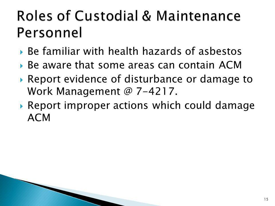 Be familiar with health hazards of asbestos Be aware that some areas can contain ACM Report evidence of disturbance or damage to Work Management @ 7-4217.