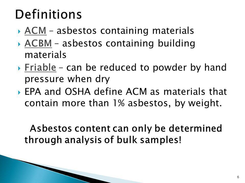 ACM – asbestos containing materials ACBM – asbestos containing building materials Friable – can be reduced to powder by hand pressure when dry EPA and OSHA define ACM as materials that contain more than 1% asbestos, by weight.