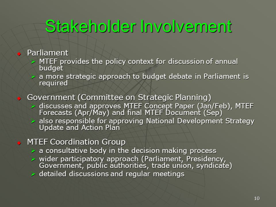 10 Stakeholder Involvement Parliament Parliament MTEF provides the policy context for discussion of annual budget MTEF provides the policy context for discussion of annual budget a more strategic approach to budget debate in Parliament is required a more strategic approach to budget debate in Parliament is required Government (Committee on Strategic Planning) Government (Committee on Strategic Planning) discusses and approves MTEF Concept Paper (Jan/Feb), MTEF Forecasts (Apr/May) and final MTEF Document (Sep) discusses and approves MTEF Concept Paper (Jan/Feb), MTEF Forecasts (Apr/May) and final MTEF Document (Sep) also responsible for approving National Development Strategy Update and Action Plan also responsible for approving National Development Strategy Update and Action Plan MTEF Coordination Group MTEF Coordination Group a consultative body in the decision making process a consultative body in the decision making process wider participatory approach (Parliament, Presidency, Government, public authorities, trade union, syndicate) wider participatory approach (Parliament, Presidency, Government, public authorities, trade union, syndicate) detailed discussions and regular meetings detailed discussions and regular meetings