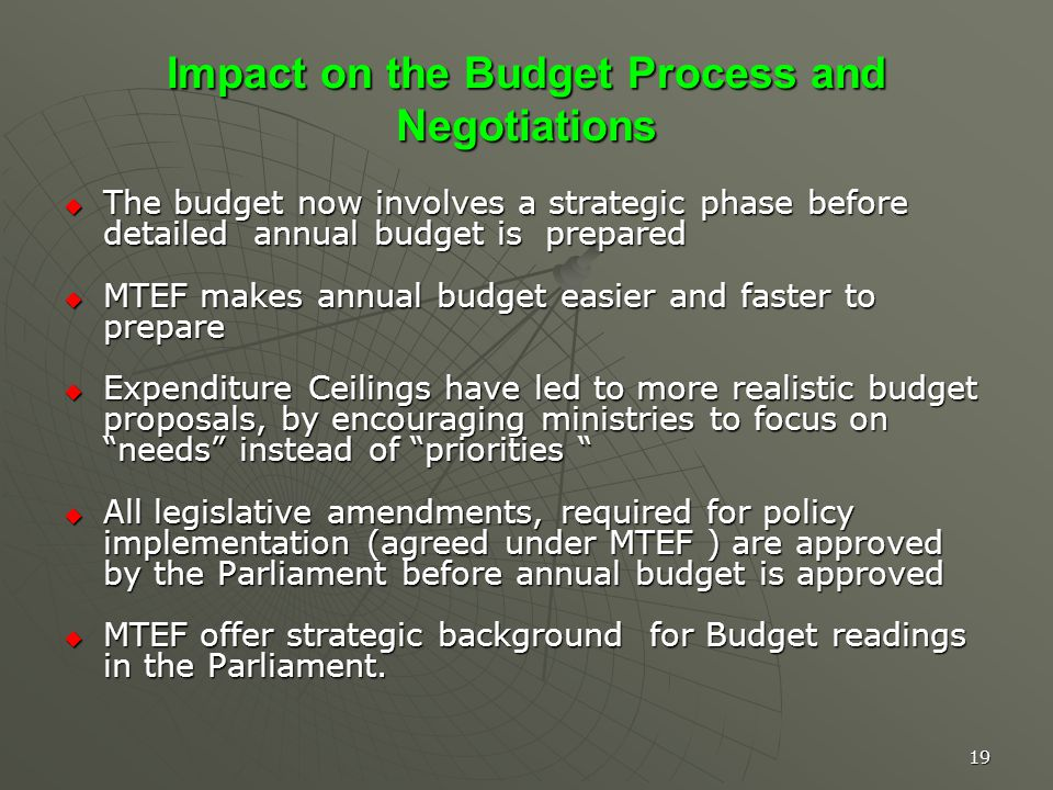 19 Impact on the Budget Process and Negotiations The budget now involves a strategic phase before detailed annual budget is prepared The budget now involves a strategic phase before detailed annual budget is prepared MTEF makes annual budget easier and faster to prepare MTEF makes annual budget easier and faster to prepare Expenditure Ceilings have led to more realistic budget proposals, by encouraging ministries to focus on needs instead of priorities Expenditure Ceilings have led to more realistic budget proposals, by encouraging ministries to focus on needs instead of priorities All legislative amendments, required for policy implementation (agreed under MTEF ) are approved by the Parliament before annual budget is approved All legislative amendments, required for policy implementation (agreed under MTEF ) are approved by the Parliament before annual budget is approved MTEF offer strategic background for Budget readings in the Parliament.