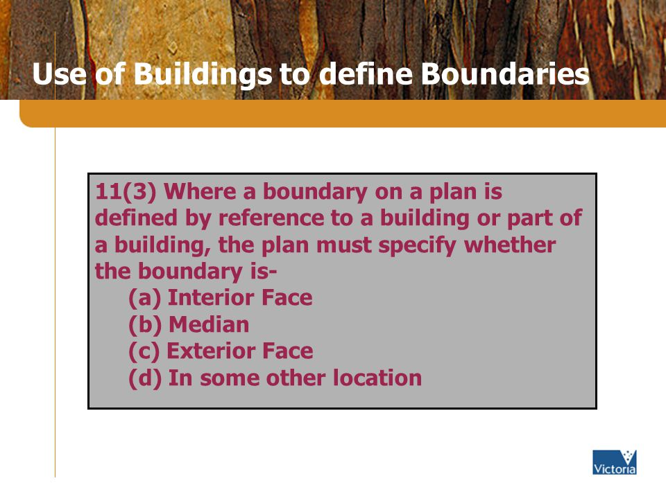 Use of Buildings to define Boundaries 11(3) Where a boundary on a plan is defined by reference to a building or part of a building, the plan must specify whether the boundary is- (a) Interior Face (b) Median (c) Exterior Face (d) In some other location