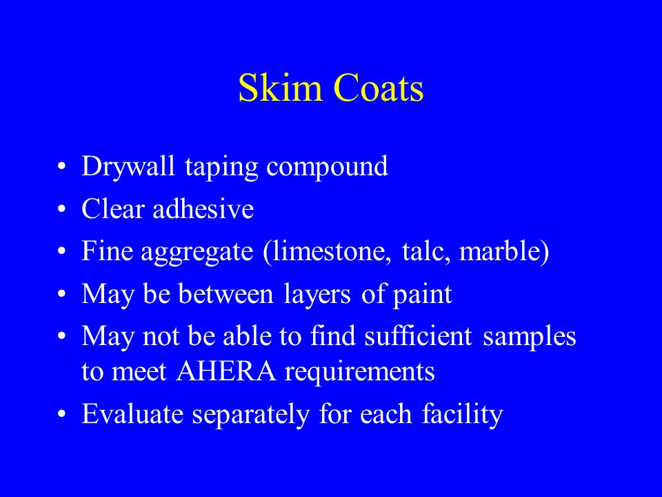 Skim Coats Drywall taping compound Clear adhesive Fine aggregate (limestone, talc, marble) May be between layers of paint May not be able to find sufficient samples to meet AHERA requirements Evaluate separately for each facility
