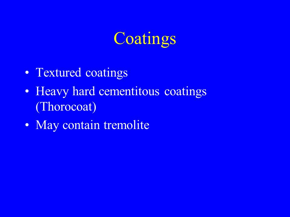 Coatings Textured coatings Heavy hard cementitous coatings (Thorocoat) May contain tremolite