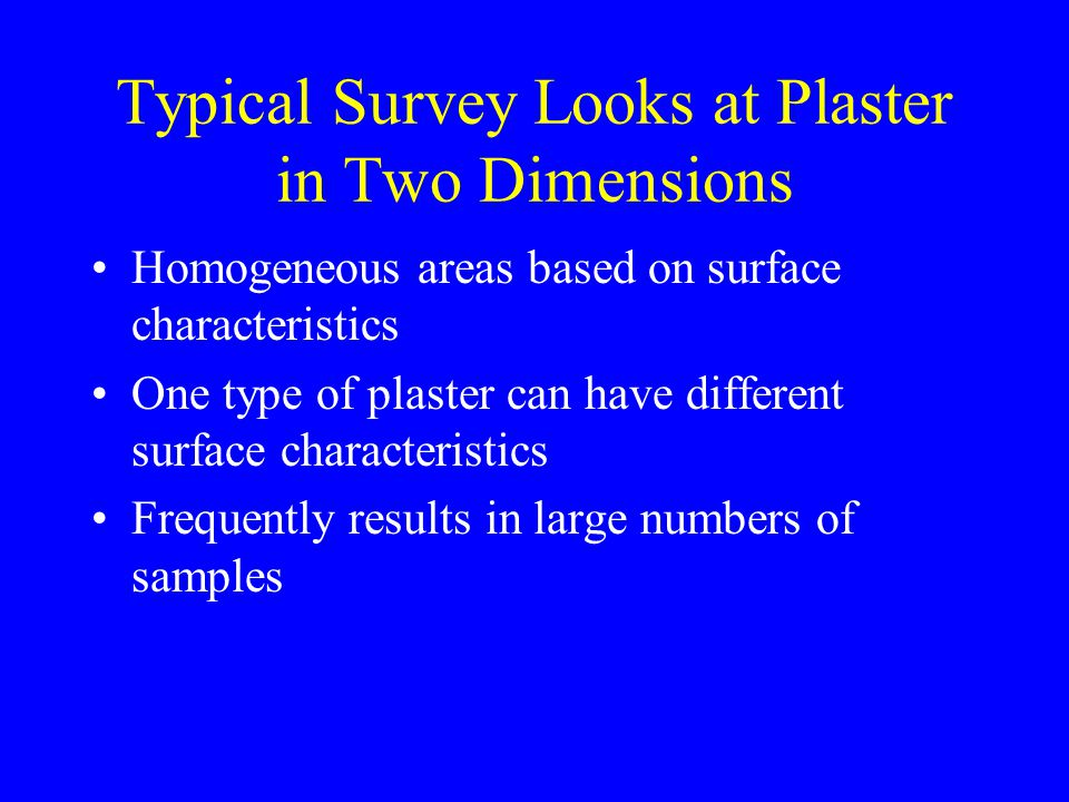 Homogeneous areas based on surface characteristics One type of plaster can have different surface characteristics Frequently results in large numbers of samples Typical Survey Looks at Plaster in Two Dimensions