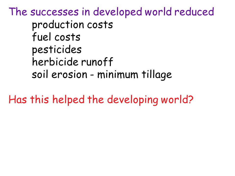 The successes in developed world reduced production costs fuel costs pesticides herbicide runoff soil erosion - minimum tillage Has this helped the developing world