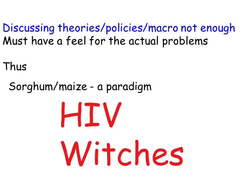 Sorghum/maize - a paradigm HIV Witches Discussing theories/policies/macro not enough Must have a feel for the actual problems Thus