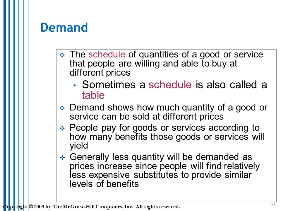 1-3 Demand The schedule of quantities of a good or service that people are willing and able to buy at different prices Sometimes a schedule is also called a table Demand shows how much quantity of a good or service can be sold at different prices People pay for goods or services according to how many benefits those goods or services will yield Generally less quantity will be demanded as prices increase since people will find relatively less expensive substitutes to provide similar levels of benefits Copyright 2009 by The McGraw-Hill Companies, Inc.