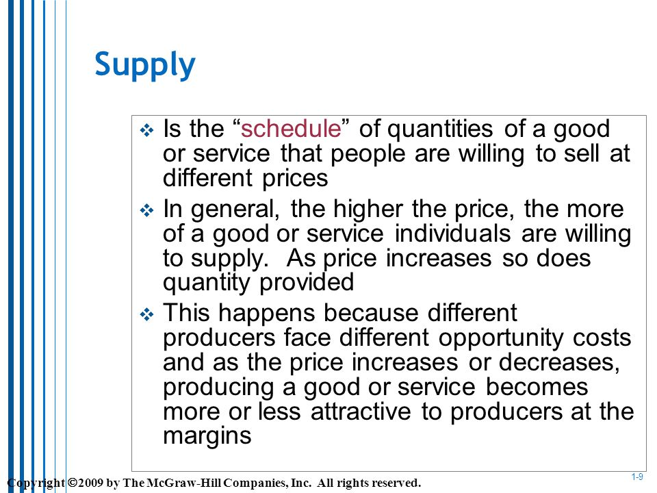 1-9 Supply Is the schedule of quantities of a good or service that people are willing to sell at different prices In general, the higher the price, the more of a good or service individuals are willing to supply.