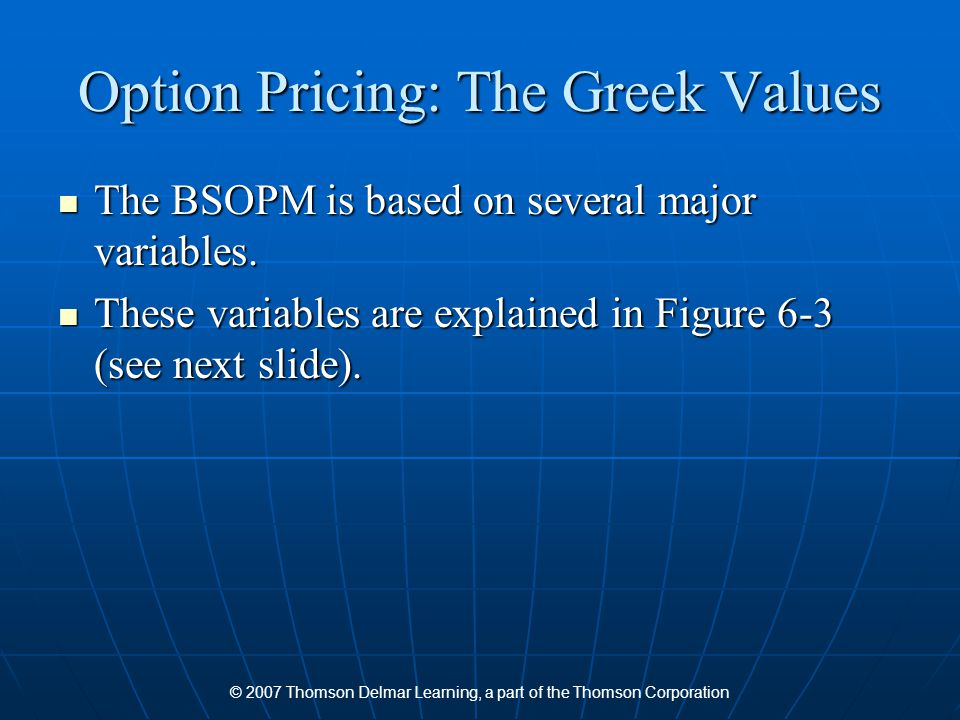 © 2007 Thomson Delmar Learning, a part of the Thomson Corporation Option Pricing: The Greek Values The BSOPM is based on several major variables.