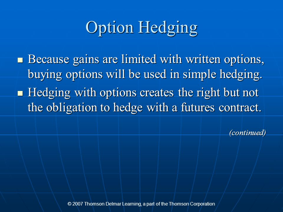 © 2007 Thomson Delmar Learning, a part of the Thomson Corporation Option Hedging Because gains are limited with written options, buying options will be used in simple hedging.