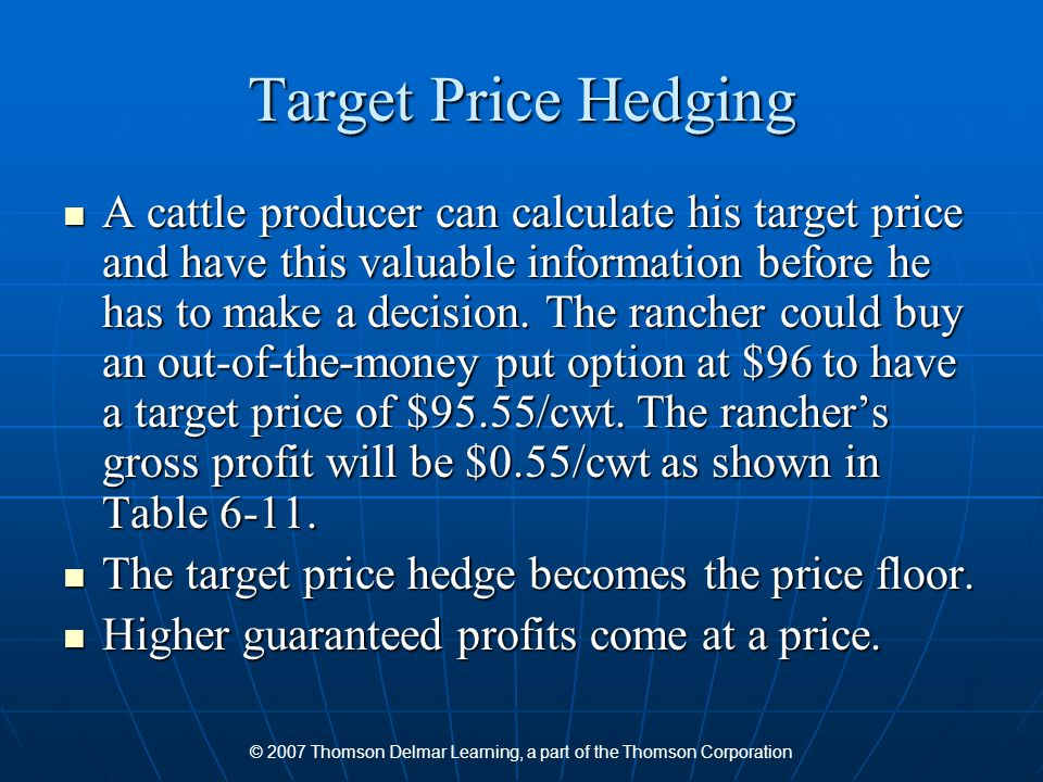 © 2007 Thomson Delmar Learning, a part of the Thomson Corporation Target Price Hedging A cattle producer can calculate his target price and have this valuable information before he has to make a decision.