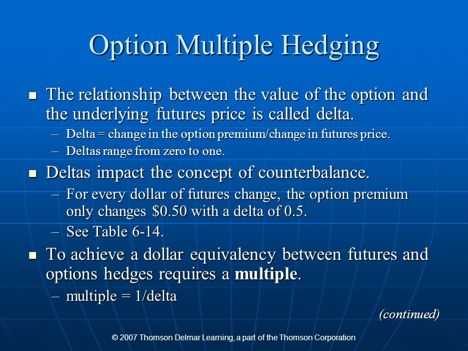 © 2007 Thomson Delmar Learning, a part of the Thomson Corporation Option Multiple Hedging The relationship between the value of the option and the underlying futures price is called delta.