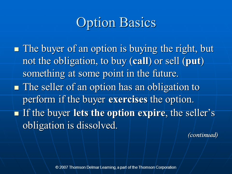 © 2007 Thomson Delmar Learning, a part of the Thomson Corporation Option Basics The buyer of an option is buying the right, but not the obligation, to buy (call) or sell (put) something at some point in the future.