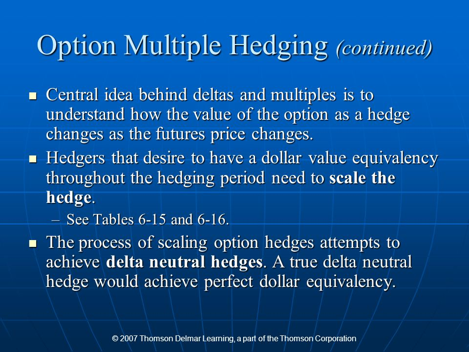 © 2007 Thomson Delmar Learning, a part of the Thomson Corporation Option Multiple Hedging (continued) Central idea behind deltas and multiples is to understand how the value of the option as a hedge changes as the futures price changes.