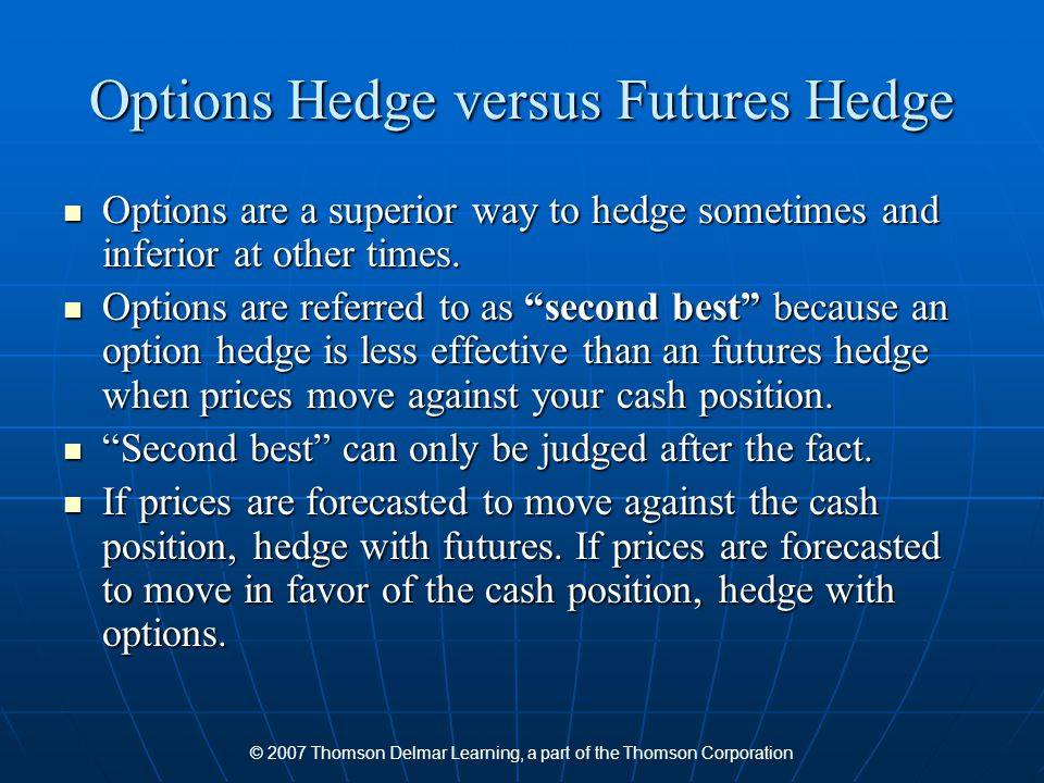 © 2007 Thomson Delmar Learning, a part of the Thomson Corporation Options Hedge versus Futures Hedge Options are a superior way to hedge sometimes and inferior at other times.