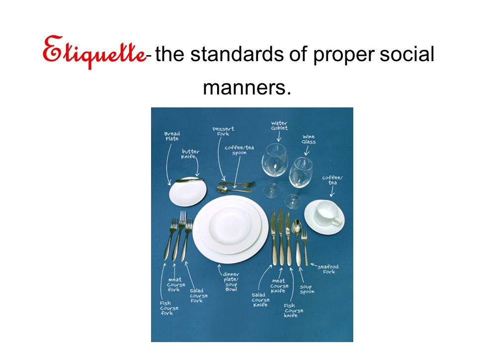 Etiquette - the standards of proper social manners.