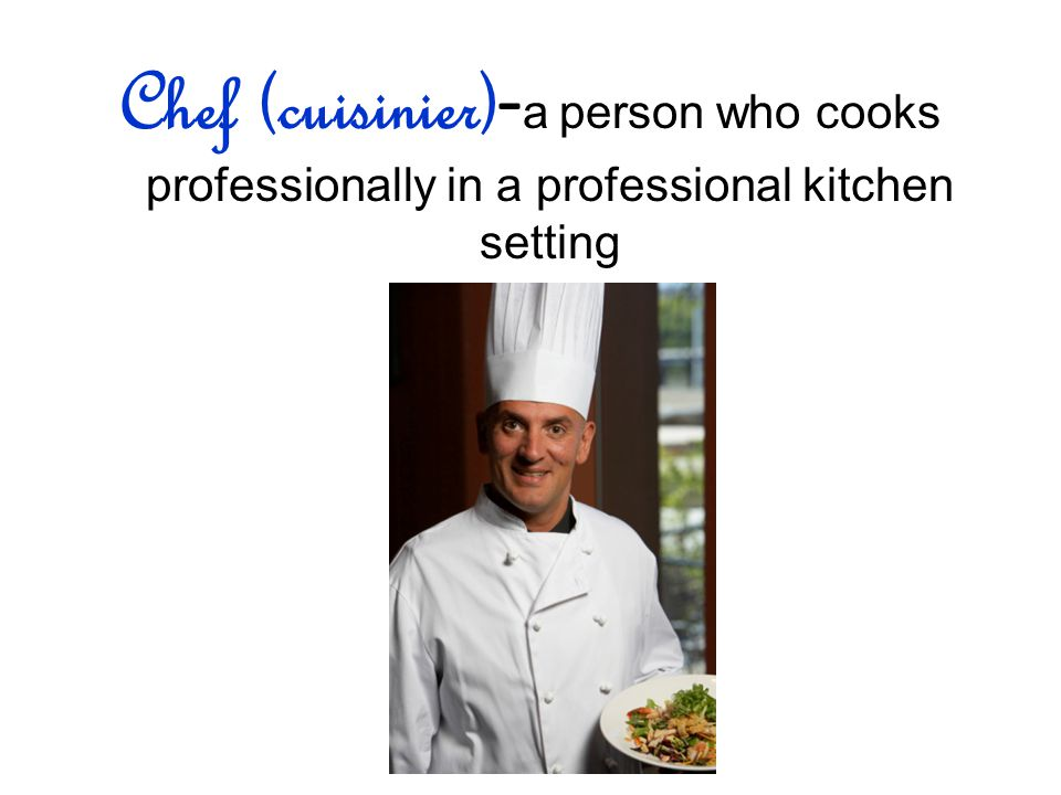 Chef (cuisinier) - a person who cooks professionally in a professional kitchen setting