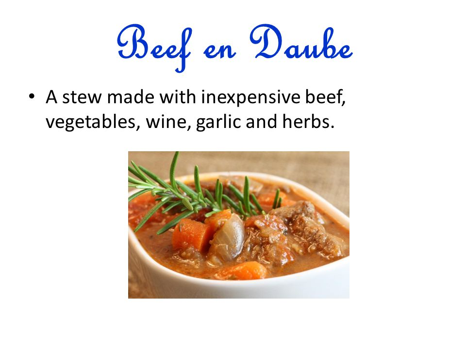 Beef en Daube A stew made with inexpensive beef, vegetables, wine, garlic and herbs.