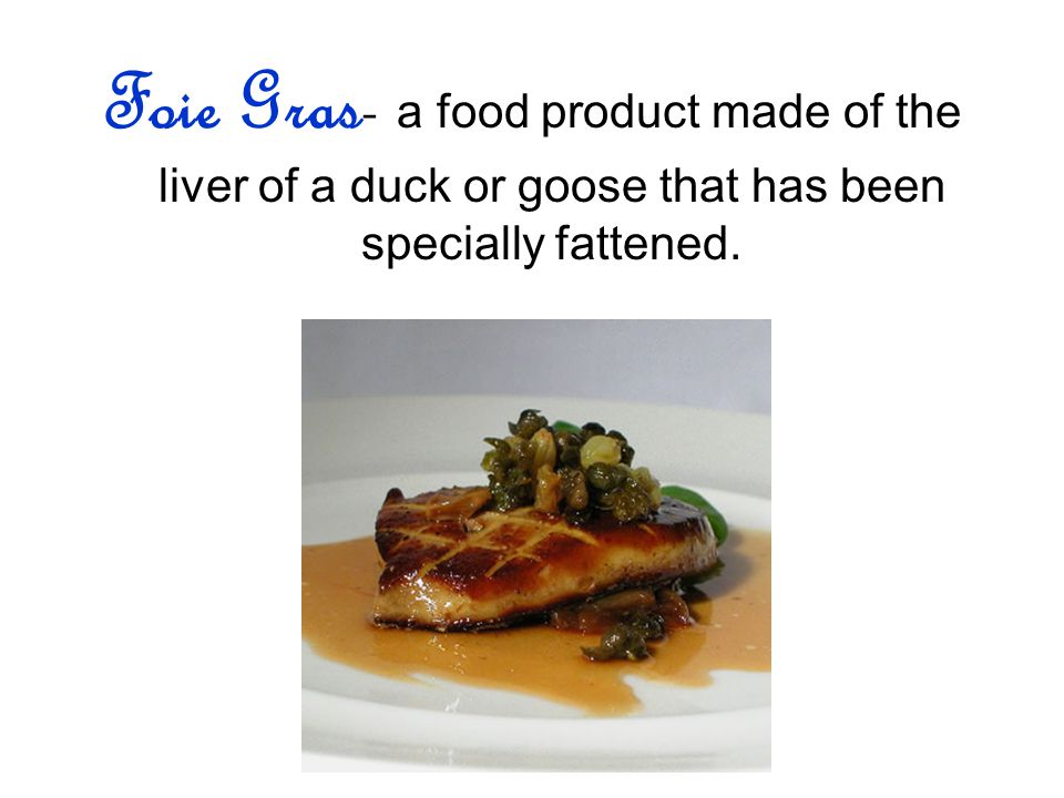 Foie Gras- a food product made of the liver of a duck or goose that has been specially fattened.