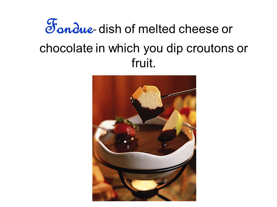 Fondue - dish of melted cheese or chocolate in which you dip croutons or fruit.