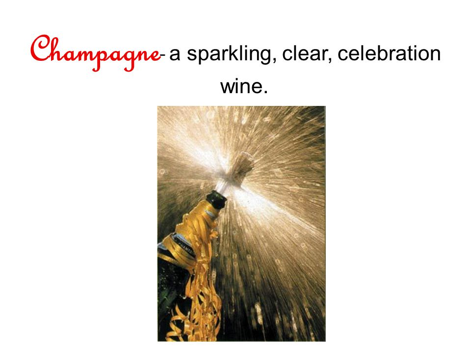 Champagne - a sparkling, clear, celebration wine.